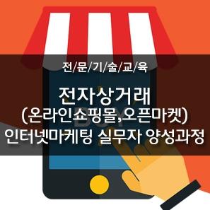 [전문기술교육] 전자상거래(온라인쇼핑몰,오픈마켓) 인터넷마케팅 실무자 양성과정
